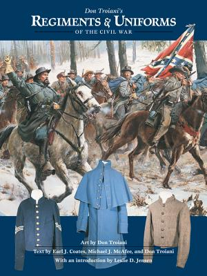 Don Troiani's Regiments & Uniforms of the Civil War By Troiani, Don (CON)/ Coates, Earl J./ McAfee, Michael J./ Jensen, Leslie D. (INT)